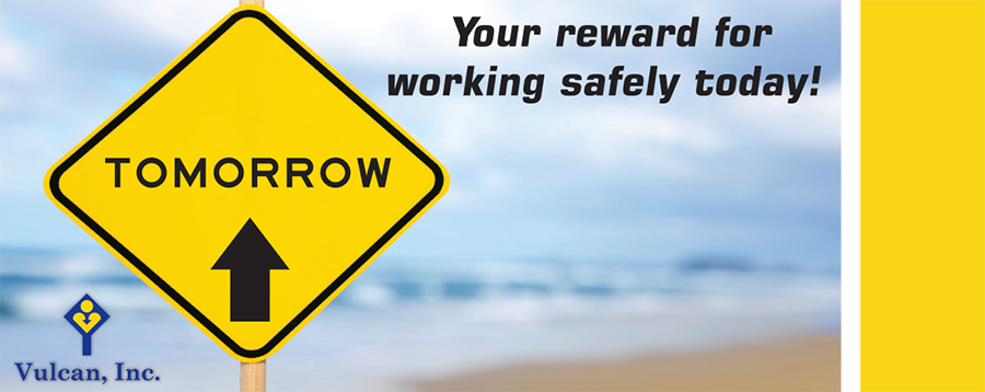 Our safety slogan at Vulcan, Inc. is 'Tomorrow, your reward for working safely today!'